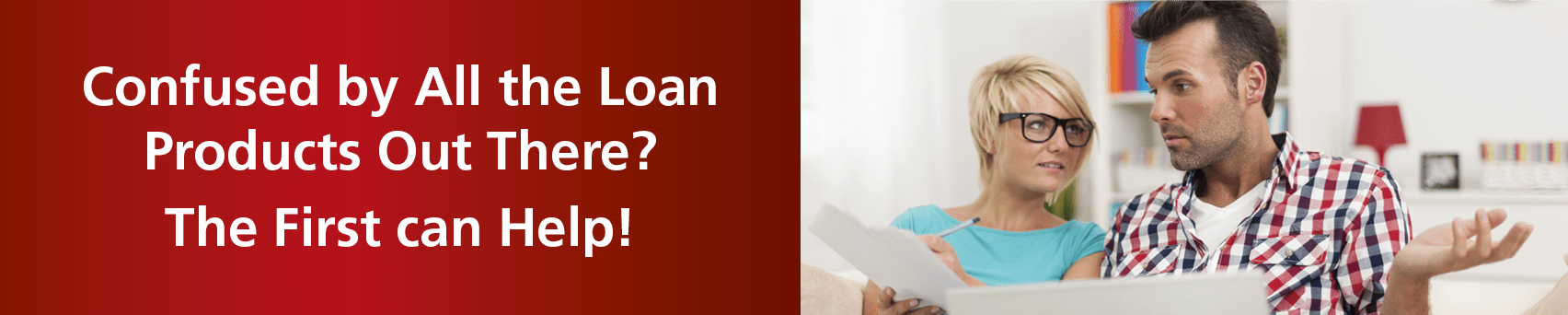 Confused by All the Loan Products out there? The First Can Help!